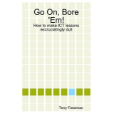 Go On, Bore Em! How to make ICT lessons excruciatingly dull