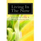 Living In The NOW: A Guide To Living A More Fulfilled Life