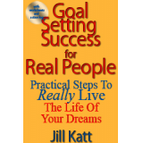 Goal Setting Success for Real People: Practical Steps to Really Live the Life of Your Dreams