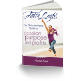 FaithLeaps: The Christian Moms Guide to Passion, Purpose and Profits