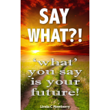 Say What?! - What You Say is Your Future!