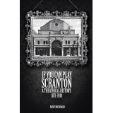 If You Can Play Scranton: A Theatrical History, 1871-2010 by Nancy McDonald