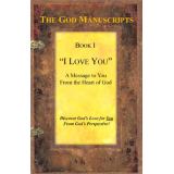 """I LOVE YOU"" - A Message to You from the Heart of God - Book I of the series ""The God Manuscripts - A True Story ... Your Story"""