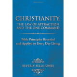 Christianity, the Law of Attraction and the One Command: Bible Principles Revealed and Applied to Every Day Living