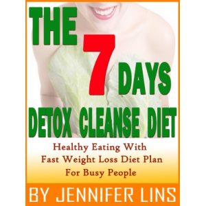 The 7 Days Detox Cleanse Diet: Healthy Eating with Fast Weight Loss Diet Plan For Busy People (Lose Up to 10 Pounds!)