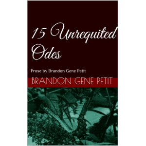 15 Unrequited Odes: Prose by Brandon Gene Petit