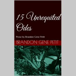 15 Unrequited Odes: Prose by Brandon Gene Petit