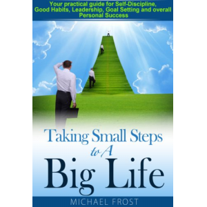 Taking Small Steps to A Big Life: Your practical guide for Self-Discipline, Good Habits, Leadership, Goal Setting and overall Personal Success