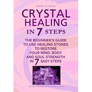 Crystal Healing In 7 Steps: The Beginner's Guide to Use Healing Stones to Restore Your Mind, Body and Soul Strength in 7 Easy Steps