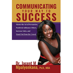 Communicating Your Way to Success: Master the Art of Persuasion, Positively Influence Others, Increase Sales, and Stand Out From the Crowd.