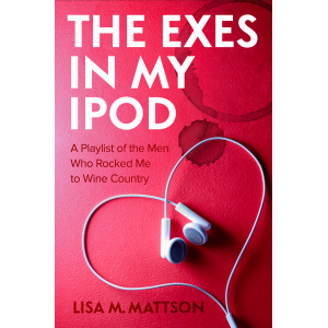 The Exes in My iPod: A Playlist of the Men Who Rocked Me to Wine Country
