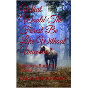 What Would The Forest Be Like Without Unicorns?: Unicorns Rock The Forest (Fantasy Poetry For Children Book 2)