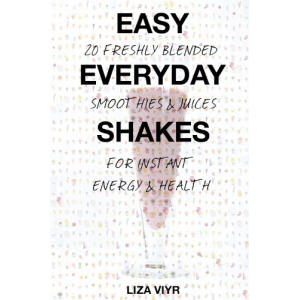 Easy Everyday Shakes: 20 Freshly Blended Smoothies and Juices for Instant Energy and Health
