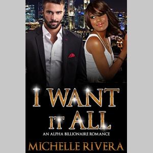 I Want It All: An Alpha Billionaire Romance