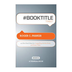 #BOOKTITLEtweet:  140 Bite-Sized Ideas for Compelling Article, Book, and Event Titles
