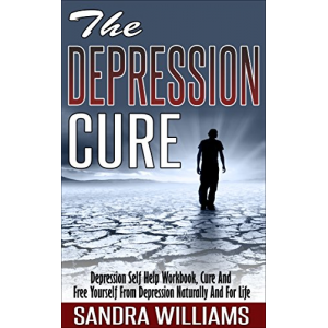 The Depression Cure: Depression Self Help Workbook, Cure And Free Yourself From Depression Naturally And For Life (Depression And Social Anxiety Kindle ... Naturally Treatment And Solutions Book 1)
