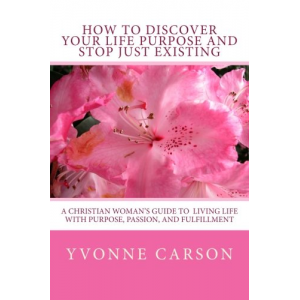 How to Discover Your Life Purpose and Stop Just Existing: A Christian Woman's Guide to Living Life With Purpose, Passion, and Fulfillment