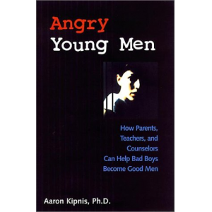 Angry Young Men: How Parents, Teachers, and Counselors Can Help Bad Boys Become Good Men