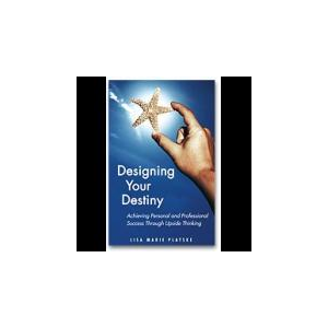 Designing Your Destiny: Achieving Personal and Professional Success though Upisde Thinking
