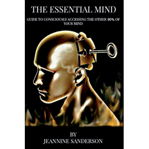 The Essential Mind: Guide to Consciously Accessing the Other 90% of Your Mind