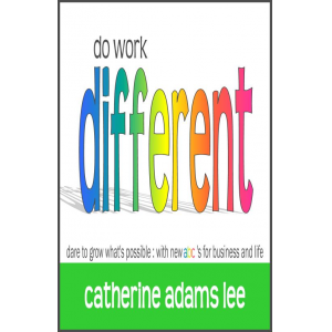 do work different: dare to grow what's possible: with new abc's for business & life