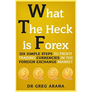 What The Heck Is Forex: Six Simple Steps To Profit Trading Currencies in The Foreign Exchange Market