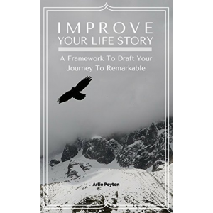 Improve Your Life Story: A Framework To Draft Your Journey To Remarkable