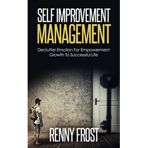 SELF-IMPROVEMENT MANAGEMENT: DECLUTTER EMOTION AND EMPOWER GROWTH TO A SUCCESSFUL LIFE (Free Yourself, Minimalism, Empower Growth, Mindfulness, Self Love)