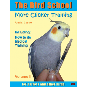 The Bird School. More Clicker Training for Parrots and Other Birds. Including: How to do Medical Training