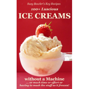 100+ Luscious Ice Creams without a Machine ...: ... or much Time or Effort or having the Mash the Stuff as it Freezes! (Suzy Bowler's Key Recipes)