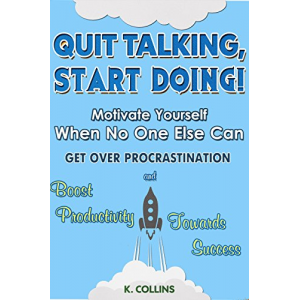 Quit Talking, Start Doing!  Motivate Yourself When No One Else Can: Get Over Procrastination and Boost Productivity towards Success (Productivity Tips, Getting Things Done, Habit Hacks)