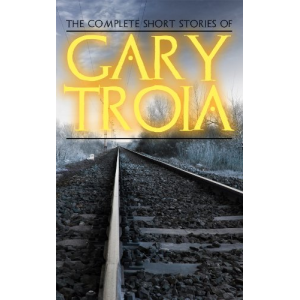 The Complete Short Stories of Gary Troia: The complete stories from, Spanish Yarns and Beyond, A Bricklayer's Tales and English Yarns and Beyond (The Complete Ray Dennis Series)