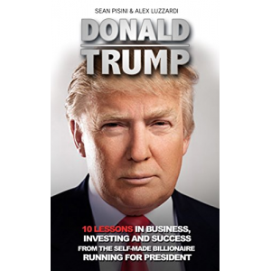 Donald Trump: 10 Lessons In Business,Investing And Success From The Self-Made Billionaire Running For President (Donald Trump, Donald Trump Kindle Books,Donald Trump Biography)