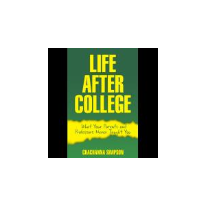 Life After College: What Your Parents and Professors Never Taught You