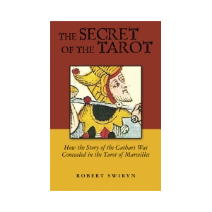 The Secret of the Tarot, How the Story of the Cathars was Concealed in the Tarot of Marseilles