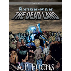 Axiom-man: The Dead Land (The Axiom-man Saga, Episode No. 1)