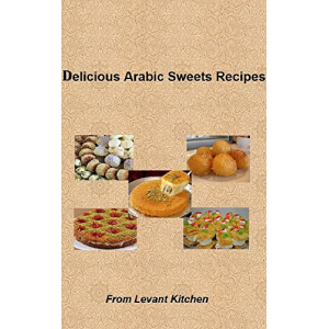 Delicious Arabic Sweets Recipes: From Levant Kitchen (Delicious Arabic Food Recipes Book 2)