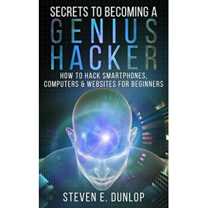 Hacking: Secrets To Becoming A Genius Hacker: How To Hack Computers, Smartphones & Websites For Beginners