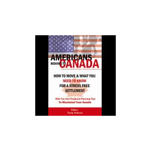 AMERICANS MOVING TO CANADA - How To Move & What You Need To Know For Stress Free Settlement With Your Tax And Financial Planning Tips To Maximize Your Assets (Paperback)