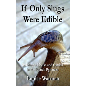 If Only Slugs Were Edible: Building a House and Garden in the French Pyrenees