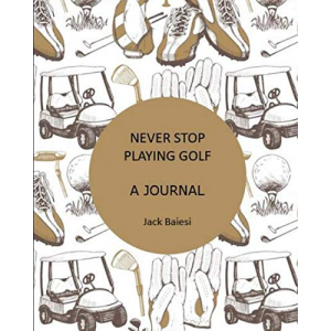NEVER STOP PLAYING GOLF: A JOURNAL