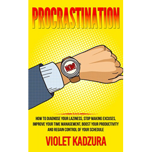 Procrastination: How to Diagnose Your Laziness, Stop Making Excuses, Improve Your Time Management, Boost Your Productivity and Regain Control of Your Schedule ... Productivity, Time Management)
