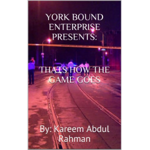 YORK BOUND ENTERPRISE Presents:   THATS HOW THE GAME GOES     By: Kareem Abdul Rahman