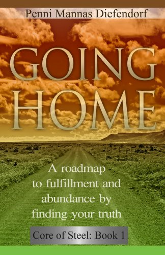 Going Home: A roadmap to fulfillment and abundance by finding your truth (Core of Steel Series : The Guide to Personal Development)