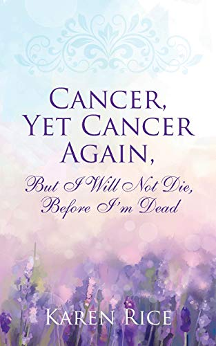 Cancer, Yet Cancer Again: But I Will Not Die, Before I'm Dead
