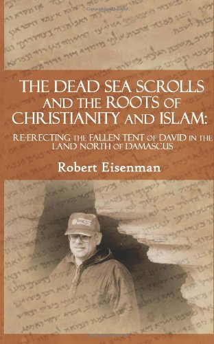 The Dead Sea Scrolls and the Roots of Christianity and Islam: Re-Erecting the Fallen Tent of David in the Land North of Damascus