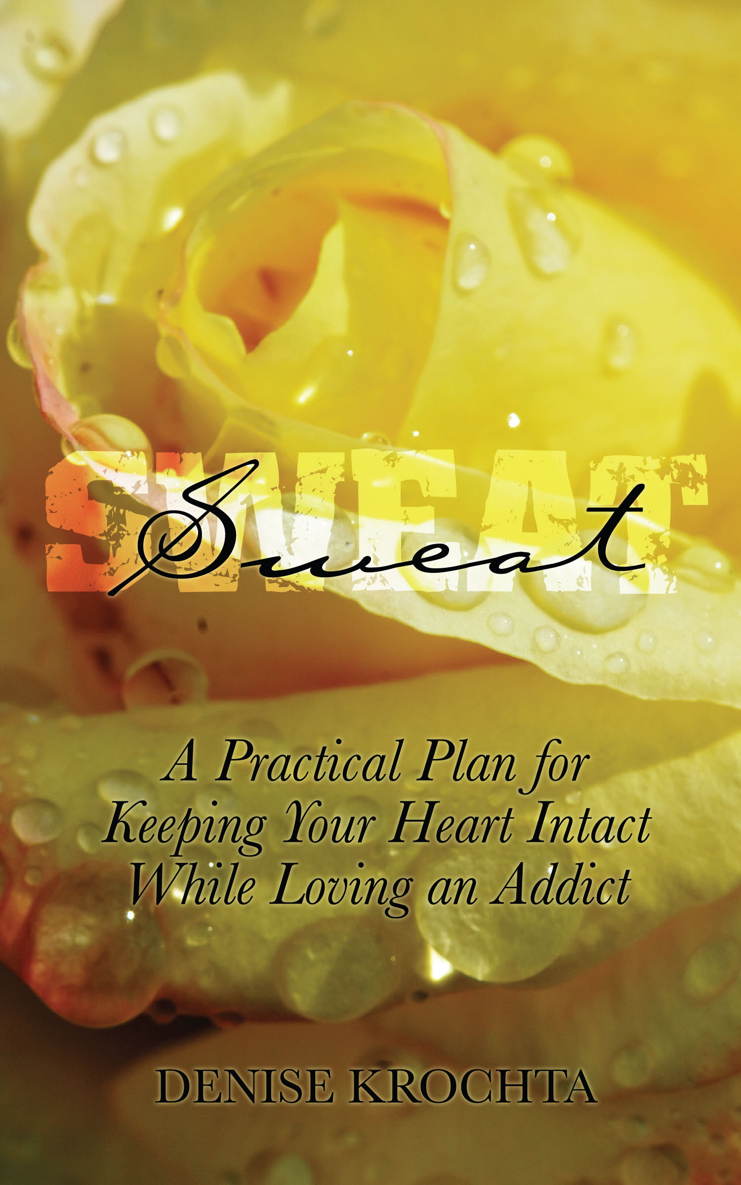 Sweat: A Practical Plan For Keeping Your Heart Intact While Loving an Addict