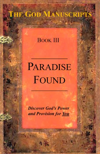 Paradise Found - Book III of the series The God Manuscripts - A True Story...Your Story