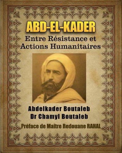 ABD-EL-KADER - Entre Résistance et Actions Humanitaires (Préface de Maître Redouane RAHAL