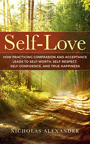 Self-Love: How Practicing Compassion And Acceptance Leads To Self-Worth, Self-Respect, Self-Confidence, And True Happiness (Self-Esteem, Well-being, Mindfulness, Self-Love)